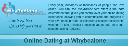 Online Dating Website - Whybealone.com is the leading dating website help you to find your soulmate according to your interest, age, location and life style. Logon today and get next month subscription free...   www.whybealone.com     Learn how with dating success for your dates.  Learn more of these on http://www.datinggamesquestions.com