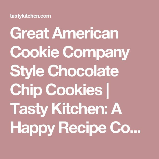 Great American Cookie Company Style Chocolate Chip Cookies |  Tasty Kitchen: A Happy Recipe Community!