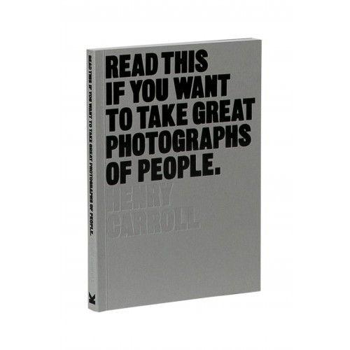 HENRY CARROL / Read This If You Want to Take Great Photographs of People