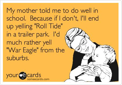 My mother told me to do well in school. Because if I don't, I'll end up yelling 'Roll Tide' in a trailer park. I'd much rather yell 'War Eagle' from the suburbs.