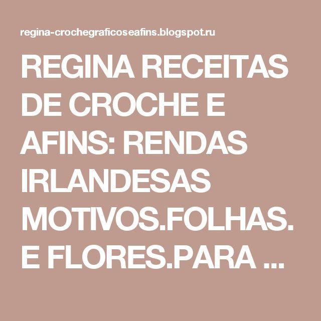 REGINA RECEITAS DE CROCHE E AFINS: RENDAS IRLANDESAS MOTIVOS.FOLHAS.E FLORES.PARA QUE POSSAMOS FAZER LINDOS TRABALHOS.