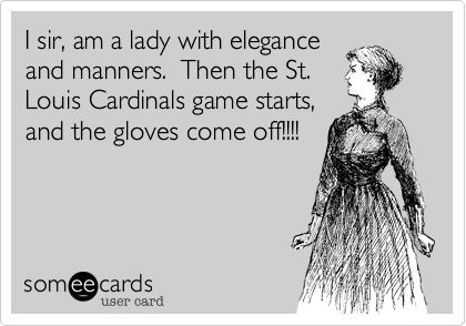 I sir, am a lady with elegance and manners. Then the St. Louis Cardinals game starts, and the gloves come off!!!!