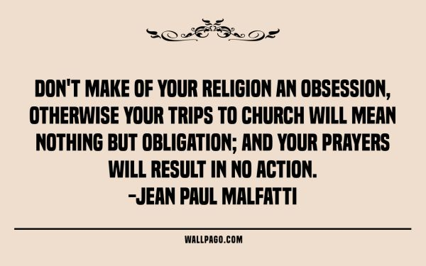 Don't make of your religion an obsession, otherwise your trips to church will mean nothing but obligation; and your prayers will result in no action. - Jean Paul Malfatti