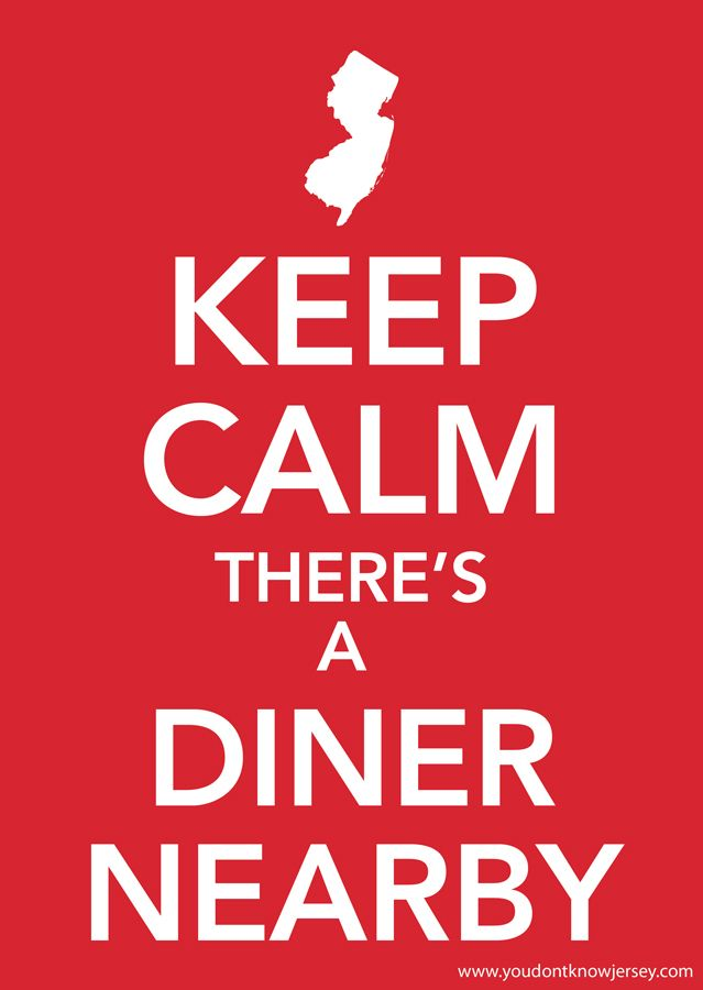 Keep Calm There's a Diner Nearby ... (Sorry for those not from Jersey, you guys…
