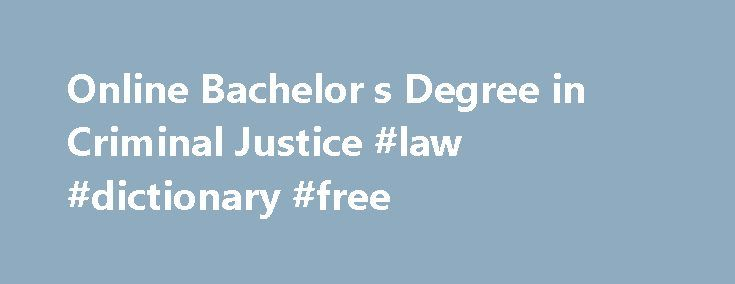 Online Bachelor s Degree in Criminal Justice #law #dictionary #free http://laws.remmont.com/online-bachelor-s-degree-in-criminal-justice-law-dictionary-free/  #criminal justice degree # Criminal Justice Bachelor's Degree Protect, serve, and prepare to move into a key position in law enforcement or a federal agency with a bachelor's degree in criminal justice. Located a stone's throw from the FBI, CIA, and NSA—and the major metropolitan areas of Washington, D.C. and Baltimore…
