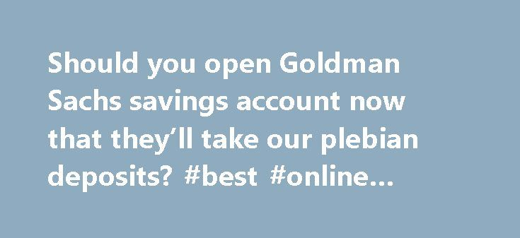 Should you open Goldman Sachs savings account now that they'll take our plebian deposits? #best #online #savings #bank http://savings.nef2.com/should-you-open-goldman-sachs-savings-account-now-that-theyll-take-our-plebian-deposits-best-online-savings-bank/  Should you open Goldman Sachs savings account now that they'll take our plebian deposits? You don't have to be a high roller to bank at Goldman Sachs anymore. Now, people with as little as $1 can open an account at the white-shoe…
