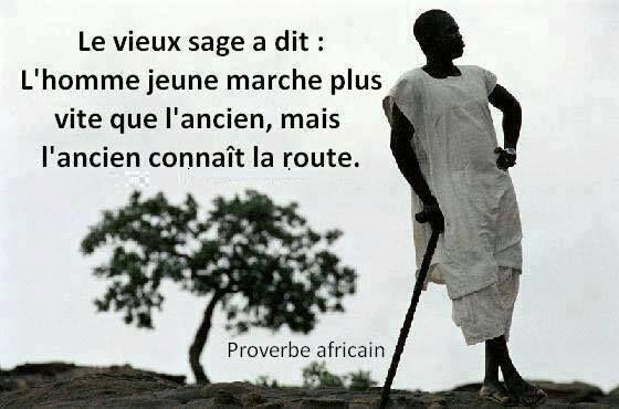 L'homme jeune marche plus vite que l'ancien, mais l'ancien connaît la route. (proverbe africain)