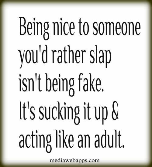 Being nice to someone you`d rather slap isn`t being fake. It`s sucking it up & acting like an adult. And showing self control in the work place! :-)