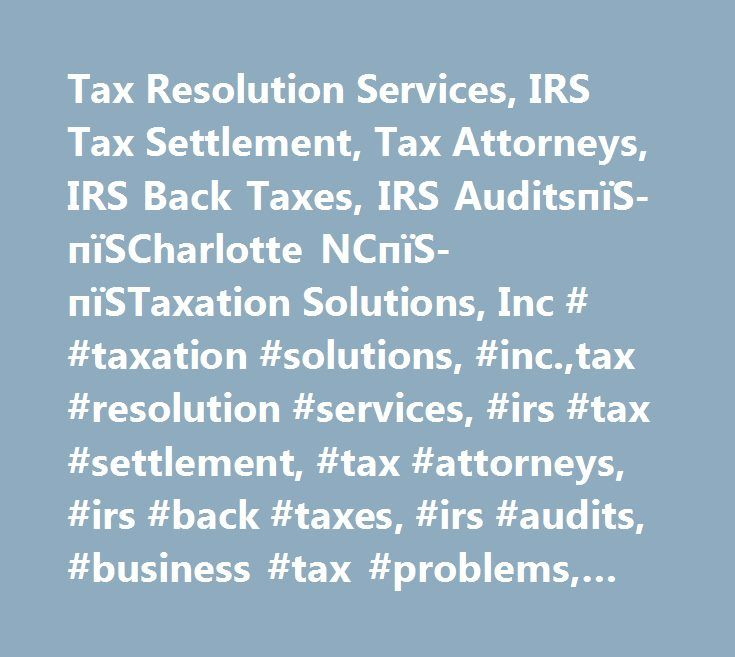 Tax Resolution Services, IRS Tax Settlement, Tax Attorneys, IRS Back Taxes, IRS AuditsпїЅ-пїЅCharlotte NCпїЅ-пїЅTaxation Solutions, Inc # #taxation #solutions, #inc.,tax #resolution #services, #irs #tax #settlement, #tax #attorneys, #irs #back #taxes, #irs #audits, #business #tax #problems, #irs #tax #penalties, #payroll #tax #problems, #tax #relief #for #truckers, #innocent #spouse #relief, #offers #in #compromise, #stop #wage #garnishments, #charlotte #nc, #concord #nc, #fort #mill #sc…