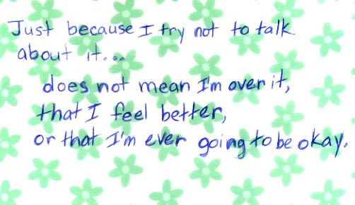 Just because I try not to talk about it does nor mean I'm over it... #PostSecret