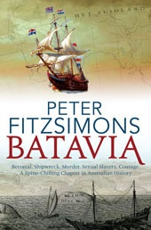 """Batavia by Peter Fitzsimons. """"The Shipwreck of the Batavia combines in just the one tale the birth of the world's first corporation, the brutality of colonisation, the battle of good vs evil, the derring-do of sea-faring adventure, mutiny, ship-wreck, love, lust, blood-lust, petty fascist dictatorship, criminality, a reign of terror, murders most foul, sexual slavery, natural nobility, survival..."""""""