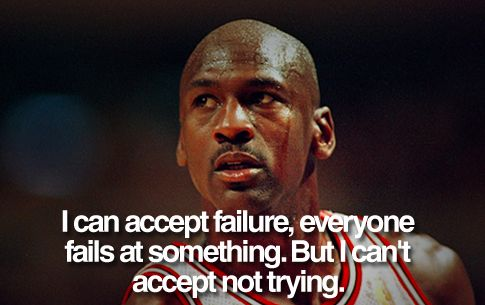 I can accept failure, everyone fails at something. But i can't accept not trying - Jordan (http://www.dictionaryinstant.com)