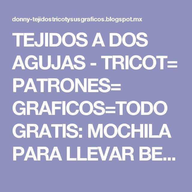 TEJIDOS A DOS AGUJAS - TRICOT= PATRONES= GRAFICOS=TODO GRATIS: MOCHILA PARA LLEVAR BEBES