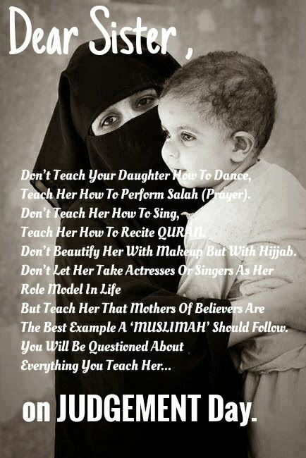Dear Sisters, Don't Teach Your Daughter How To Dance, Teach Her How To Perform Salah (Prayer). Don't Teach Her How To Sing, Teach Her How To Recite QURAN. Don't Beautify Her With Makeup But With Hijjab. Don't Let Her Take Actresses Or Singers As Her Role Model In Life But Teach Her That Mothers Of Believers Are The Best Example A 'MUSLIMAH' Should Follow. You Will Be Questioned About Everything You Teach Her On Judgment Day,