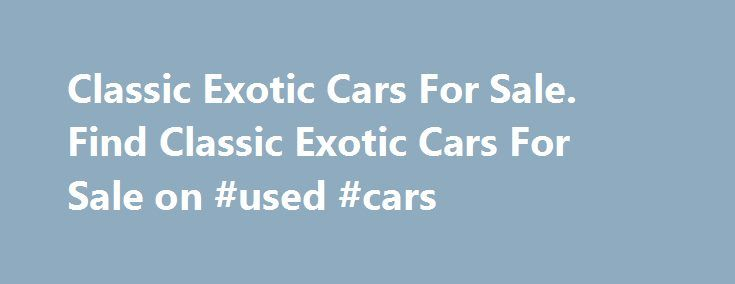 Classic Exotic Cars For Sale. Find Classic Exotic Cars For Sale on #used #cars http://remmont.com/classic-exotic-cars-for-sale-find-classic-exotic-cars-for-sale-on-used-cars/  #exotic cars # Exotic Cars. Exotic Cars For Sale. Browse our selection of Exotic cars for sale. We have Exotic cars of all makes and models available on FossilCars.com. These awesome cars carry the allure of illusive rarity, and ownership of special motor vehicles that are extraordinarily valuable and practically…