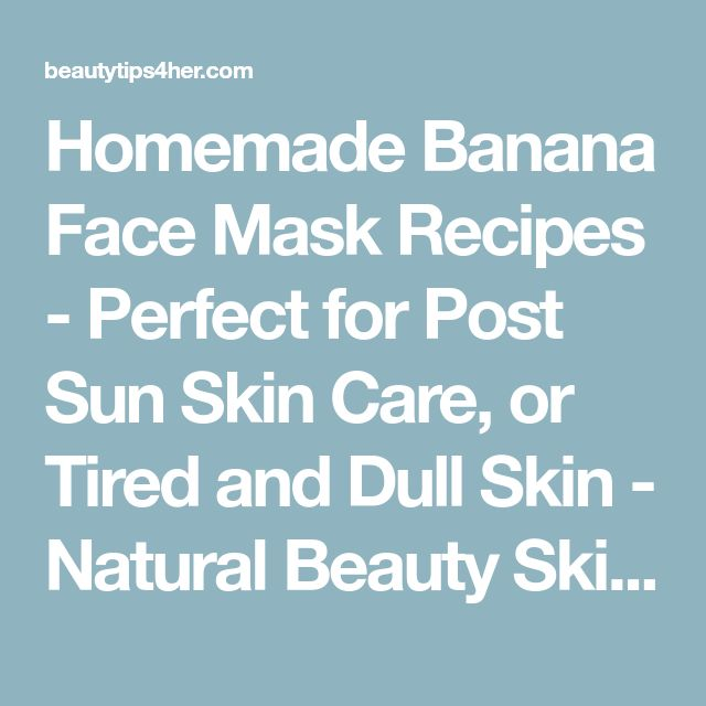 Homemade Banana Face Mask Recipes - Perfect for Post Sun Skin Care, or Tired and Dull Skin - Natural Beauty Skin Care