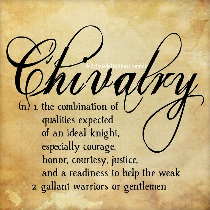 Chivalry n. 1. The combination of Qualities expected of an Ideal knight, especially courage, honor, courtesy, justice, and readiness to help the weak. 2.  Gallant Warriors or Gentlemen.