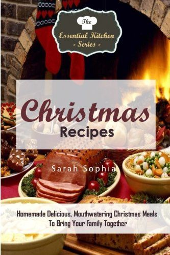 Christmas Recipes The Essential Kitchen Series Book 77 Homemade Delicious Christmas Meals to Bring Your Family Together Holiday cooking is a source of great pride and enjoyment but also can create...