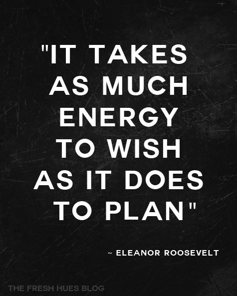 """""""It takes as much energy to wish as it does to plan."""" Eleanor Roosevelt #quote"""
