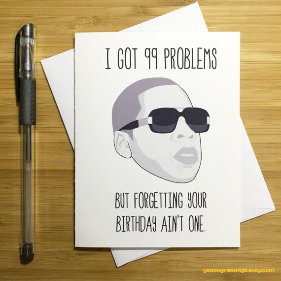 """CARD: """"I GOT 99 PROBLEMS...but forgetting your birthday aint one!""""  MATERIAL & PACKAGING: - Printed on premium, heavy 110lb, 300gsm cardstock. -"""