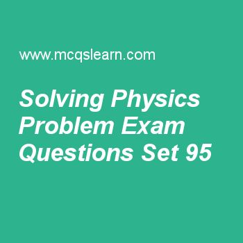 Practice test on solving physics problem, applied physics quiz 95 online. Free physics exam's questions and answers to learn solving physics problem test with answers. Practice online quiz to test knowledge on solving physics problem, modern physics, energy in physics, momentum in physics, physics: angular momentum worksheets. Free solving physics problem test has multiple choice questions set as mass flow of 10 kg of water in 10 s will be, answer key with choices as 10 kg m-3, 1 kg m-3..