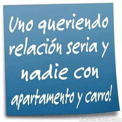 Uno queriendo una relación seria y nadie con apartamento y carro jajajajaja!