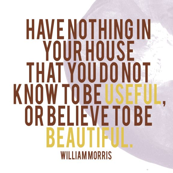 Have nothing in your house that you do not know to be useful or believe to be beautiful. William Morris   TRYING TRYING TRYING to do that.Remember This, Cleaning, Quotes, Life Mottos, House, Be Beautiful, Williams Morris, Clutter Free, William Morris