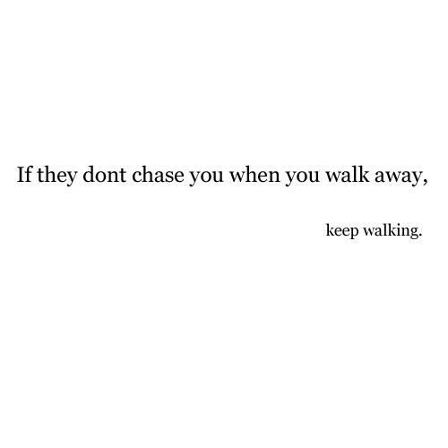 Quote - If they don't chase you when you walk away, keep walking.