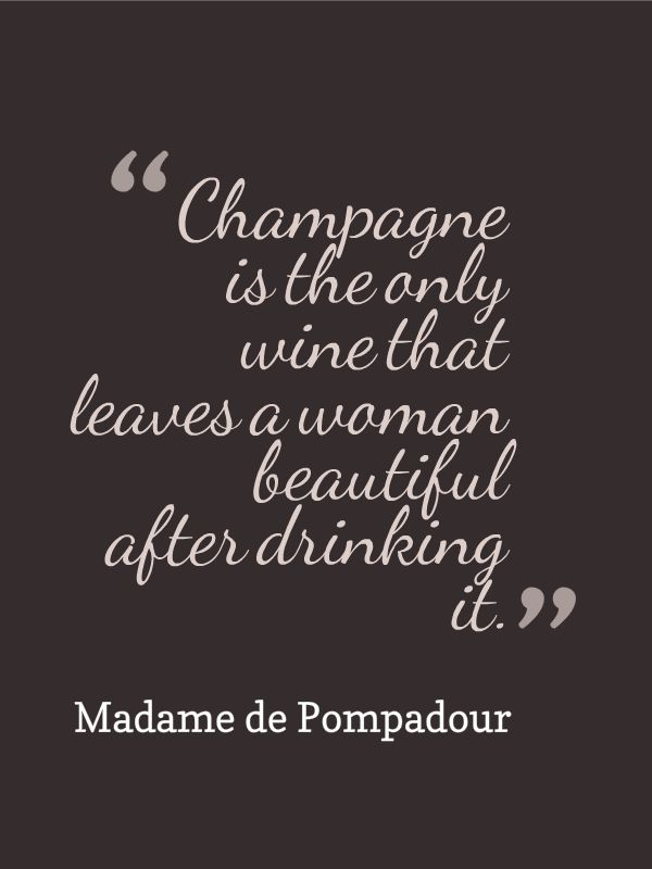 """Champagne is the only wine that leaves a woman beautiful after drinking it."" Madame de Pompadour"