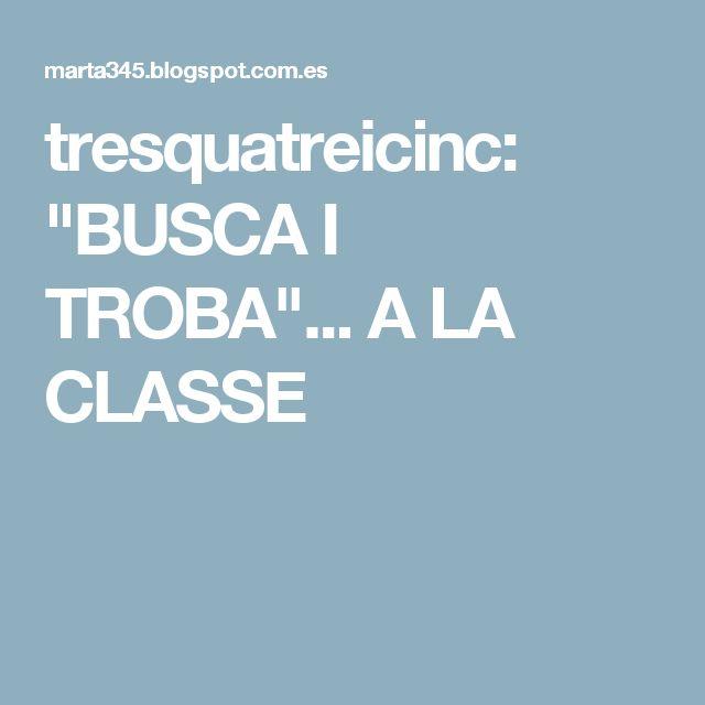 """tresquatreicinc: """"BUSCA I TROBA""""... A LA CLASSE"""