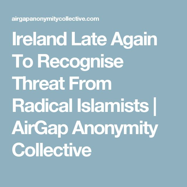 Ireland Late Again To Recognise Threat From Radical Islamists   AirGap Anonymity Collective