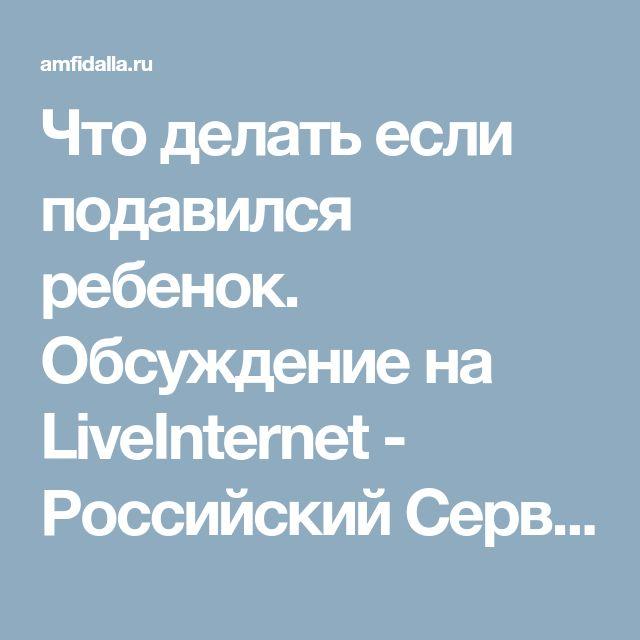 Что делать если подавился ребенок. Обсуждение на LiveInternet - Российский Сервис Онлайн-Дневников