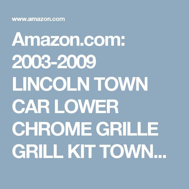 Amazon.com: 2003-2009 LINCOLN TOWN CAR LOWER CHROME GRILLE GRILL KIT TOWNCAR 2004 2005 2006 2007 2008 03 04 05 06 07 08 09 EXECUTIVE CARTIER SIGNATURE LIMITED: Automotive