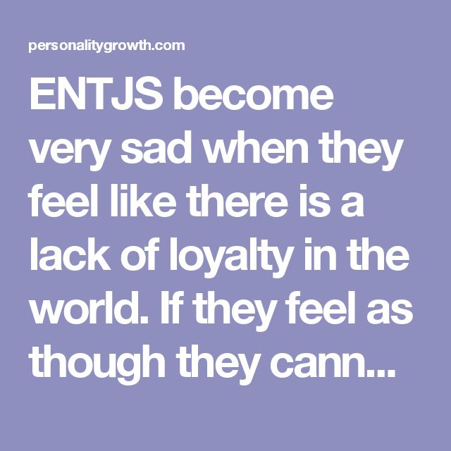 ENTJS become very sad when they feel like there is a lack of loyalty in the world. If they feel as though they cannot trust the people close to them to be trustworthy and loyal to them, it is very upsetting for the ENTJ. Feeling betrayed is one of the worst experiences for an ENTJ, since they merely want people to be there for them and they will give the same in return. Feeling like the people who they should be able to trust have turned on them, is awful.