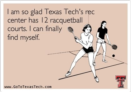 I am so glad Texas Tech's rec center has 12 racquetball courts. I can finally find myself.