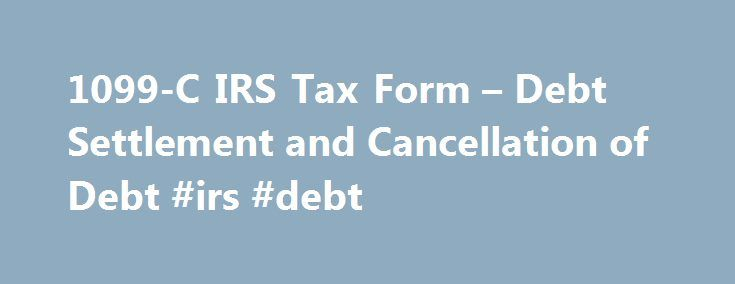 1099-C IRS Tax Form – Debt Settlement and Cancellation of Debt #irs #debt http://uganda.remmont.com/1099-c-irs-tax-form-debt-settlement-and-cancellation-of-debt-irs-debt/  # Debt Settlement with IRS 1099-C for Discharged Debt or Canceled Debt When is a 1099-C Issued For Debt Settlement? Last Updated: November 10, 2016 If and when you settle a debt for less than what you owe, it feels like a done-deal to be celebrated. But temper that sigh of relief with the knowledge that, though you may no…