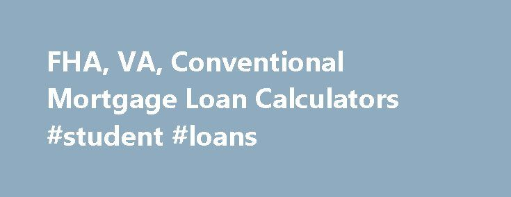 FHA, VA, Conventional Mortgage Loan Calculators #student #loans http://loan-credit.remmont.com/fha-va-conventional-mortgage-loan-calculators-student-loans/  #home loan repayment calculator # Tuesday, November 17, 2015 Get Started by Choosing a Calculator Calculate an FHA mortgage loan payment, including upfront and monthly FHA MIP. VA Calculator VA mortgage payment calculator that includes the VA funding fee. USDA Calculator USDA mortgage payment calculator, including USDA guarantee fee…