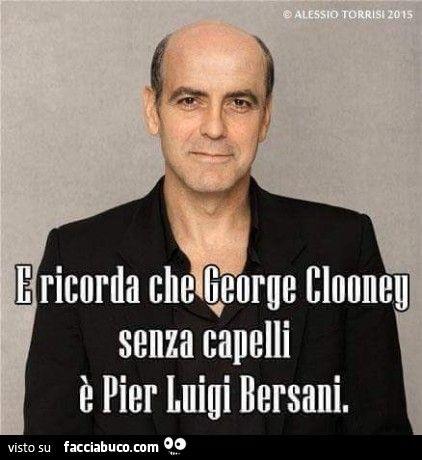 E ricorda che george clooney senza capelli è Pier Luigi Bersani
