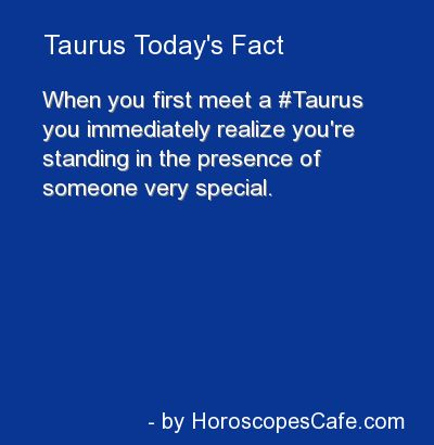 When You first met a Taurus you immediately realize you're standing in the presence of someone very special