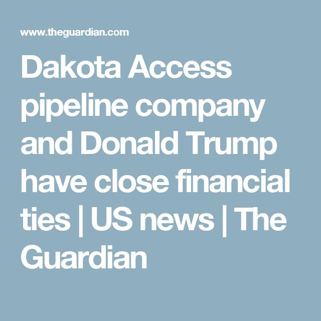 Dakota Access pipeline company and Donald Trump have close financial ties   US news   The Guardian
