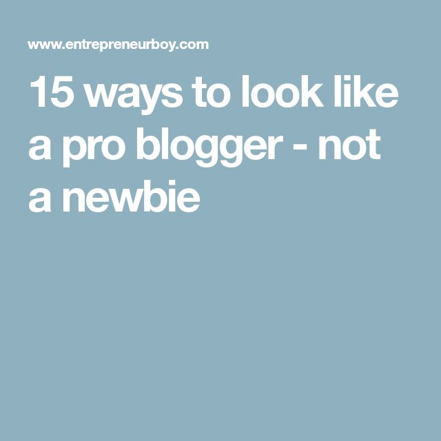 15 ways to look like a pro blogger - not a newbie