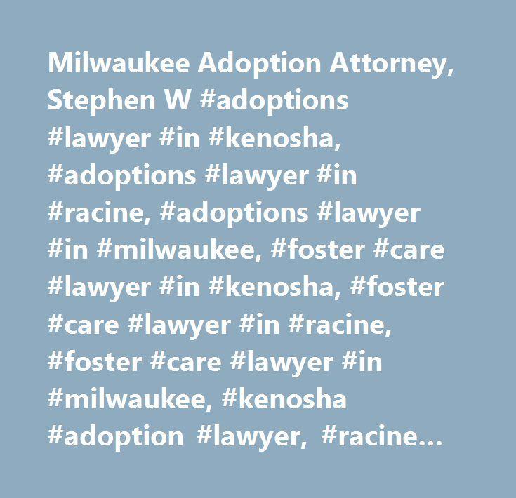 Milwaukee Adoption Attorney, Stephen W #adoptions #lawyer #in #kenosha, #adoptions #lawyer #in #racine, #adoptions #lawyer #in #milwaukee, #foster #care #lawyer #in #kenosha, #foster #care #lawyer #in #racine, #foster #care #lawyer #in #milwaukee, #kenosha #adoption #lawyer, #racine #adoption #lawyer, #milwaukee #adoption #lawyer, #kenosha #adoptions #lawyer, #racine #adoptions #lawyer, #milwaukee #adoptions #lawyer, #kenosha #foster #care #lawyer, #racine #foster #care #lawyer, #milwaukee…