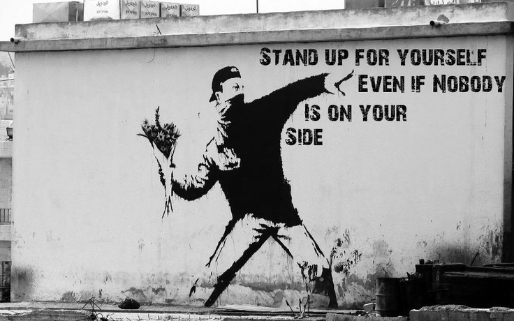 Stand up for yourself even if nobody is on your side. Banksky