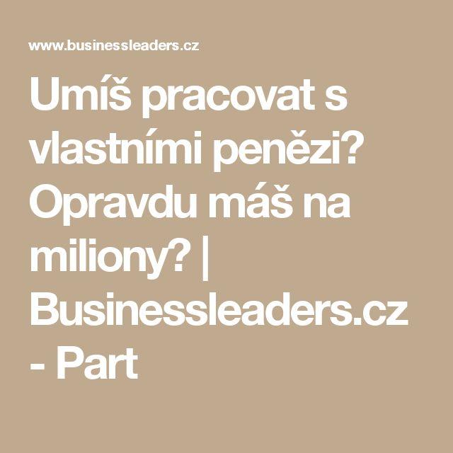 Umíš pracovat s vlastními penězi? Opravdu máš na miliony? | Businessleaders.cz - Part
