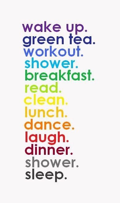Wake up. Green tea. Workout. Shower. Breakfast. Read. Clean. Lunch. Dance. Dinner. Shower. Sleep.