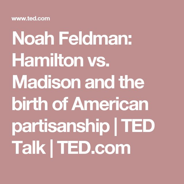 Noah Feldman: Hamilton vs. Madison and the birth of American partisanship   TED Talk   TED.com