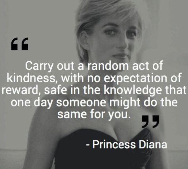 Carry out a random act of kindness, with no expectation of reward, safe in the knowledge that one day someone might do the same for you.  - Princess Diana - brought to you by http://inspirational.ly