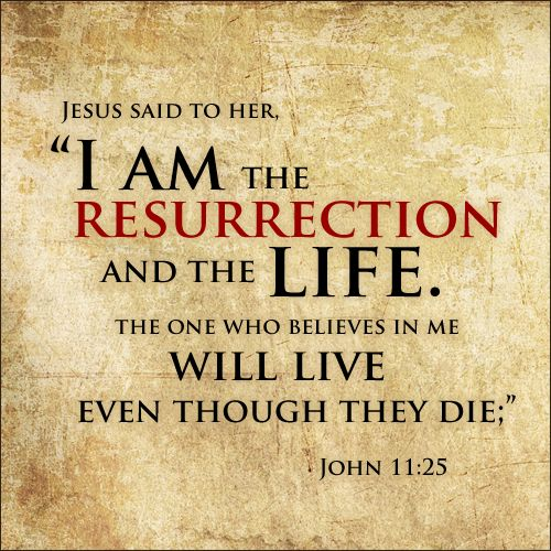 This is what Jesus said to his friend Martha—right after she told him that her brother Lazarus was dead, and right before he raised Lazarus from the dead. Praise God that Jesus still raises people from the dead! (John 11:25)