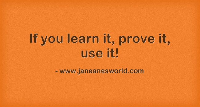 If you learn it, prove it, use it.