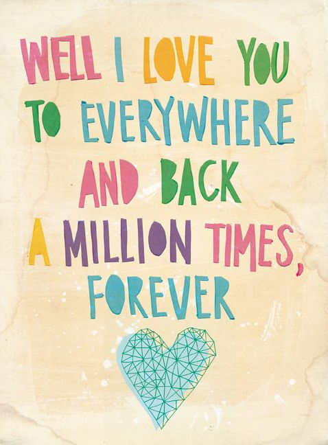 Well I love you to everywhere and back, a million times, forever.